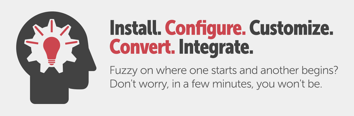 Install. Configure. Customize. Convert. Integrate. Fuzzy on where one starts and another begins? Don't worry, in a few minutes you won't be.